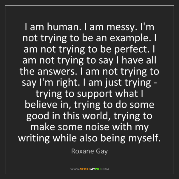 Roxane Gay: I am human. I am messy. I'm not trying to be an example....