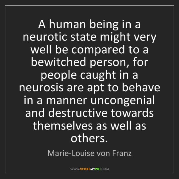 Marie-Louise von Franz: A human being in a neurotic state might very well be...
