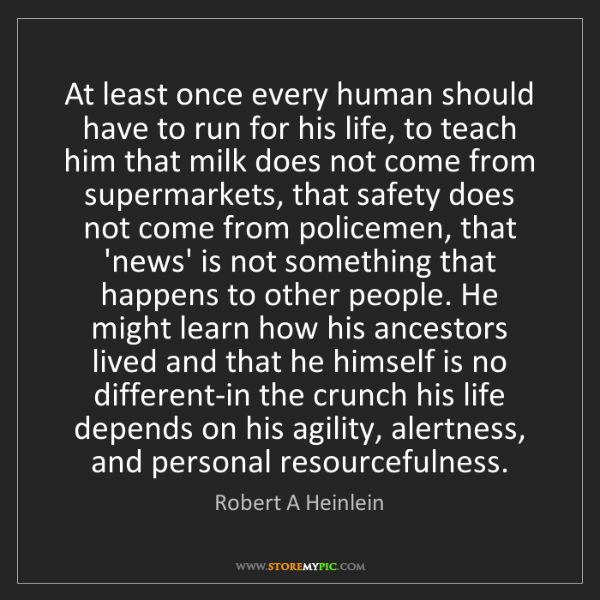 Robert A Heinlein: At least once every human should have to run for his...