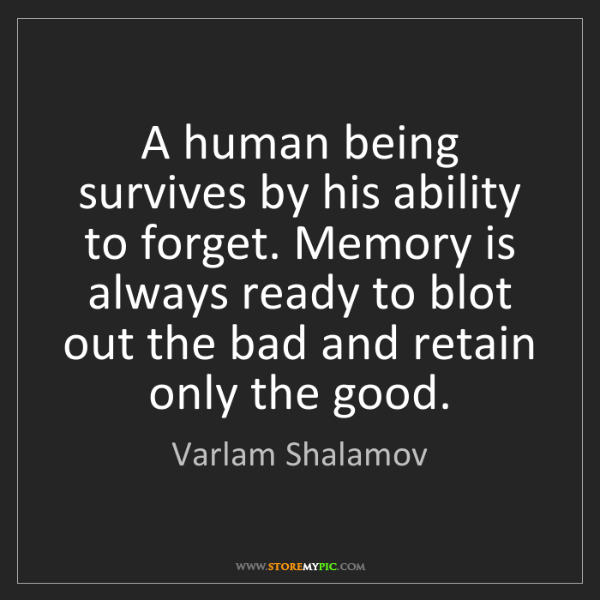 Varlam Shalamov: A human being survives by his ability to forget. Memory...