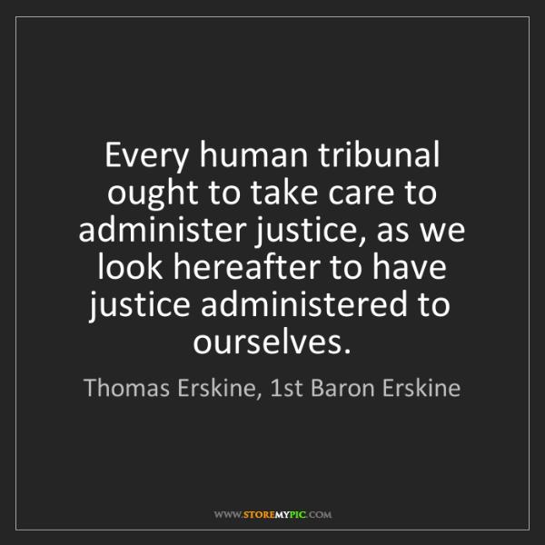 Thomas Erskine, 1st Baron Erskine: Every human tribunal ought to take care to administer...