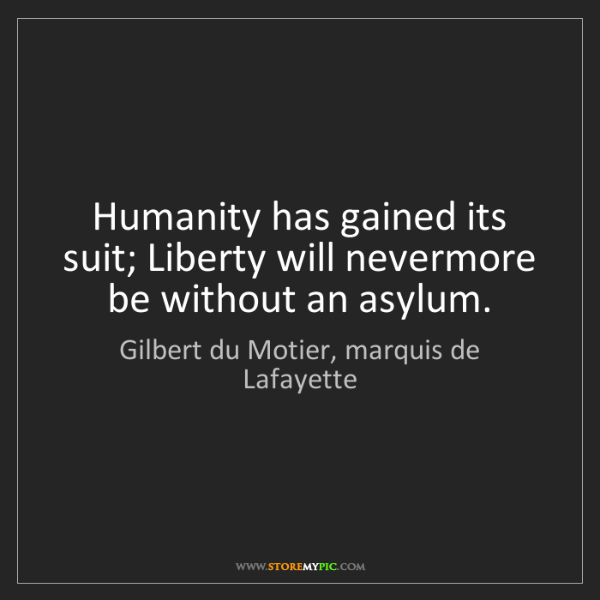 Gilbert du Motier, marquis de Lafayette: Humanity has gained its suit; Liberty will nevermore...