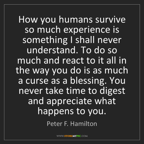 Peter F. Hamilton: How you humans survive so much experience is something...
