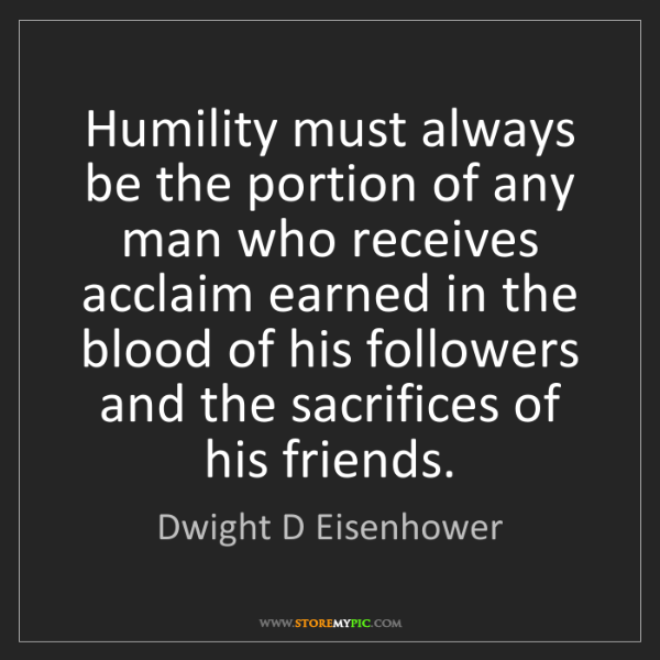Dwight D Eisenhower: Humility must always be the portion of any man who receives...