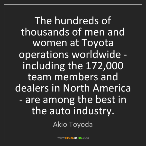 Akio Toyoda: The hundreds of thousands of men and women at Toyota...