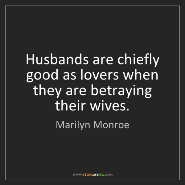Marilyn Monroe: Husbands are chiefly good as lovers when they are betraying...