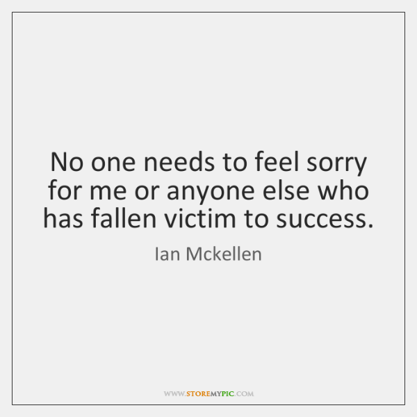 No one needs to feel sorry for me or anyone else who ...
