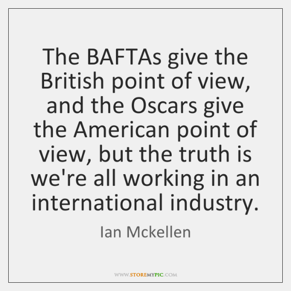 The BAFTAs give the British point of view, and the Oscars give ...