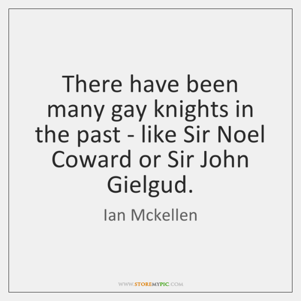 There have been many gay knights in the past - like Sir ...