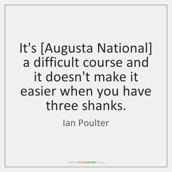 It's [Augusta National] a difficult course and it doesn't make it easier ...