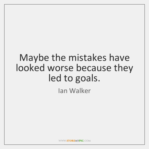 Maybe the mistakes have looked worse because they led to goals.