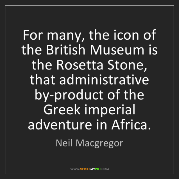 Neil Macgregor: For many, the icon of the British Museum is the Rosetta...
