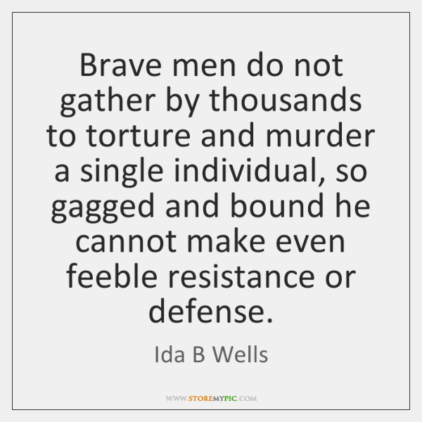 Brave men do not gather by thousands to torture and murder a ...