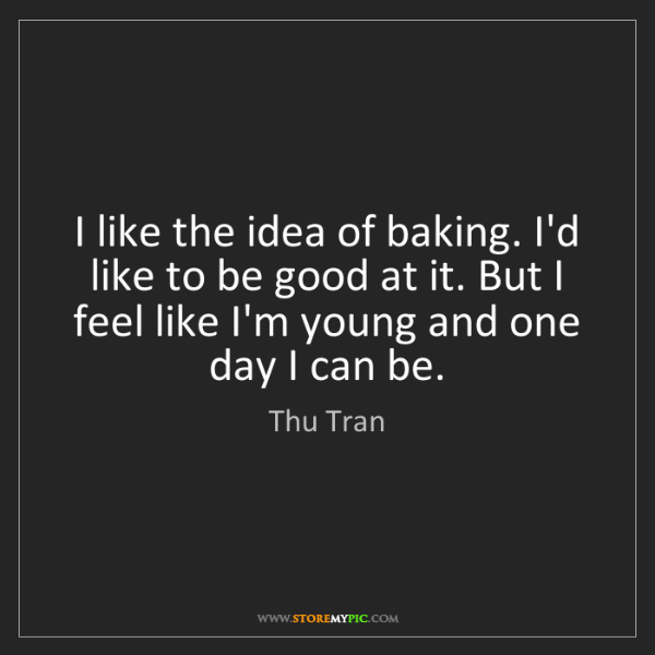 Thu Tran: I like the idea of baking. I'd like to be good at it....