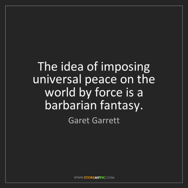 Garet Garrett: The idea of imposing universal peace on the world by...