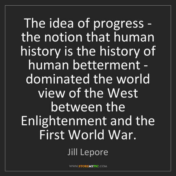 Jill Lepore: The idea of progress - the notion that human history...
