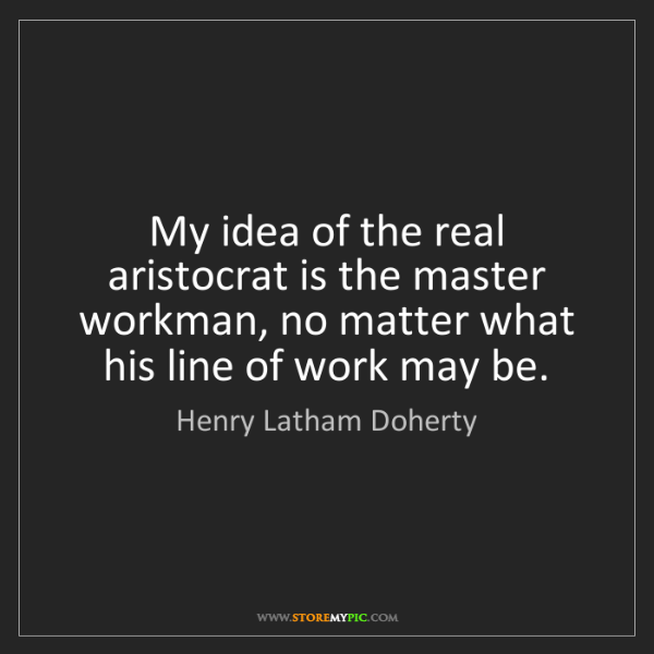 Henry Latham Doherty: My idea of the real aristocrat is the master workman,...