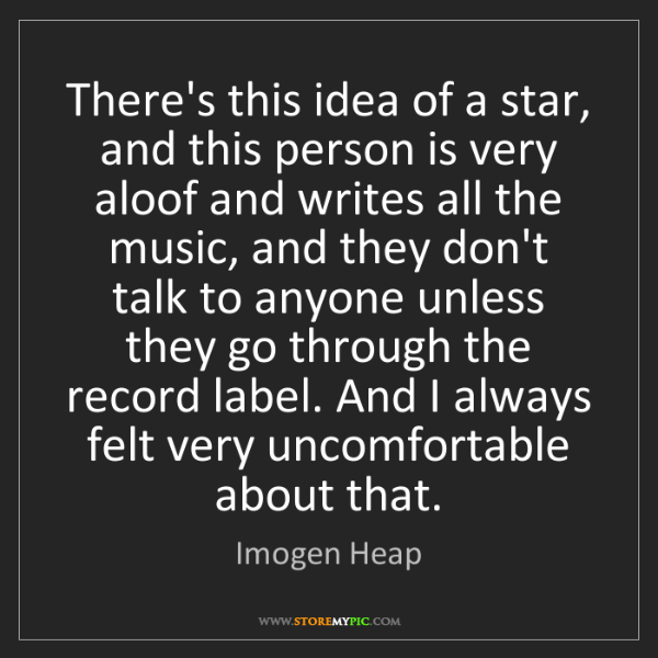 Imogen Heap: There's this idea of a star, and this person is very...