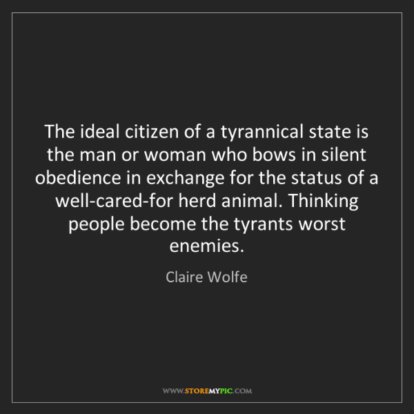Claire Wolfe: The ideal citizen of a tyrannical state is the man or...