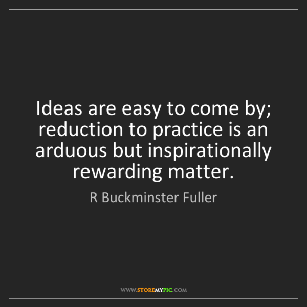 R Buckminster Fuller: Ideas are easy to come by; reduction to practice is an...