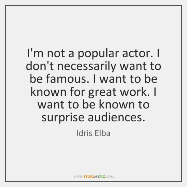 I'm not a popular actor. I don't necessarily want to be famous. ...
