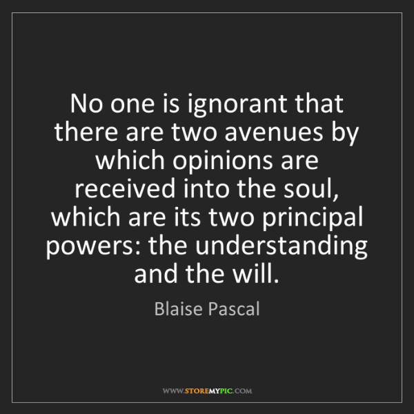 Blaise Pascal: No one is ignorant that there are two avenues by which...