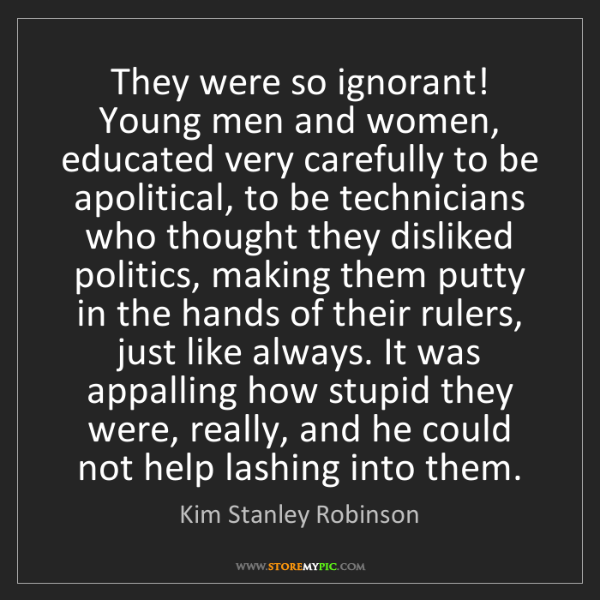 Kim Stanley Robinson: They were so ignorant! Young men and women, educated...