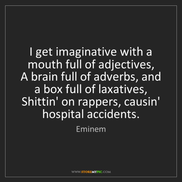 Eminem: I get imaginative with a mouth full of adjectives,  A...