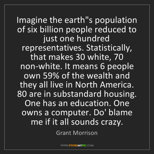 Grant Morrison: Imagine the earth's population of six billion people...