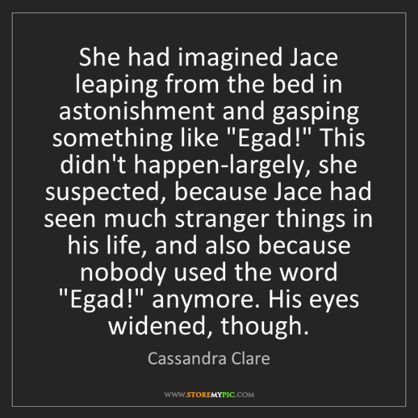 Cassandra Clare: She had imagined Jace leaping from the bed in astonishment...