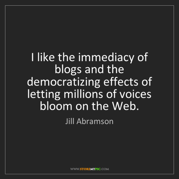 Jill Abramson: I like the immediacy of blogs and the democratizing effects...