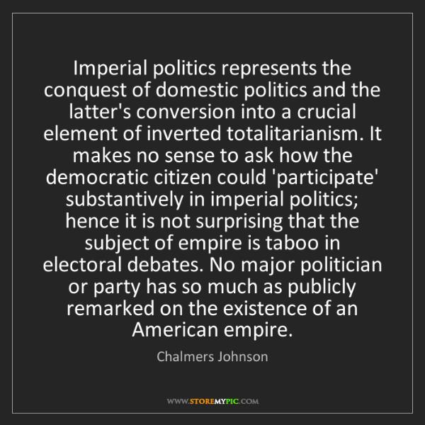 Chalmers Johnson: Imperial politics represents the conquest of domestic...