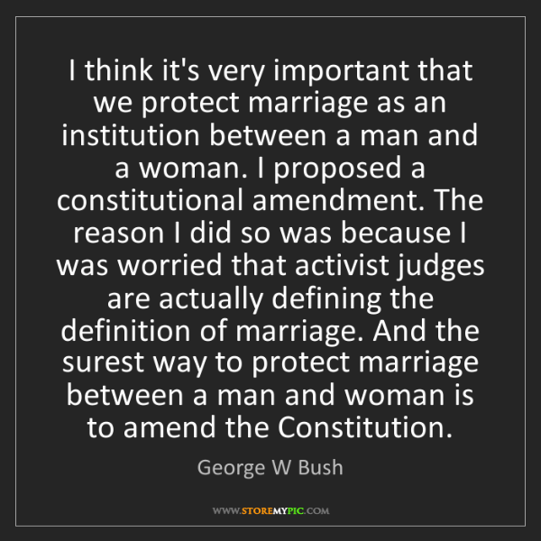 George W Bush: I think it's very important that we protect marriage...