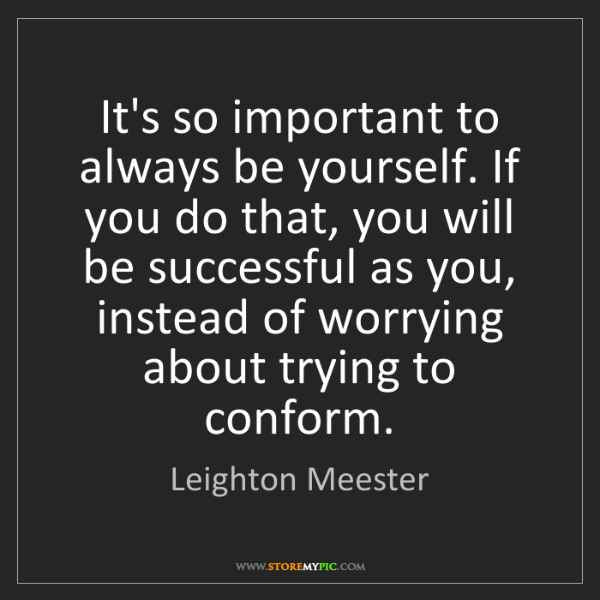 Leighton Meester: It's so important to always be yourself. If you do that,...