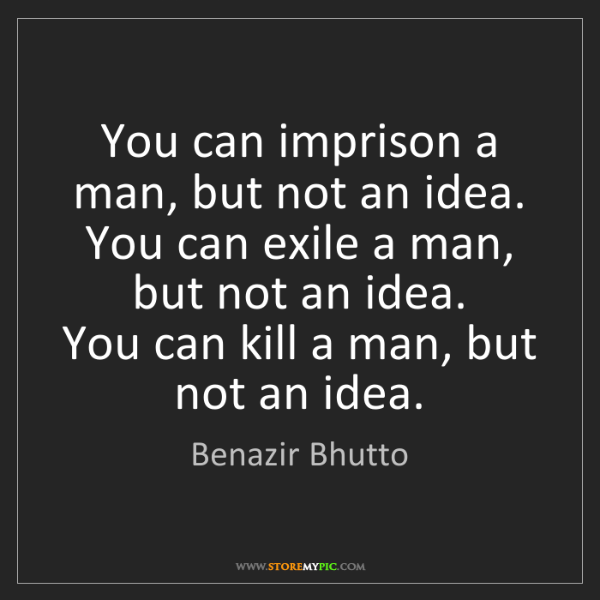 Benazir Bhutto: You can imprison a man, but not an idea. You can exile...
