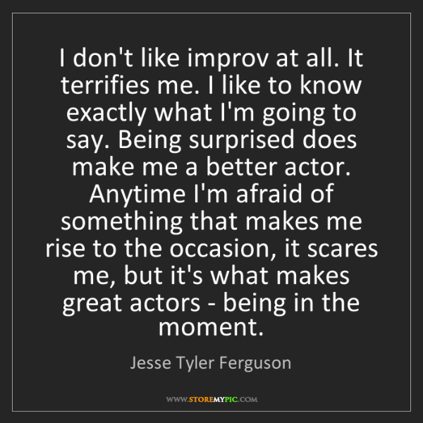 Jesse Tyler Ferguson: I don't like improv at all. It terrifies me. I like to...