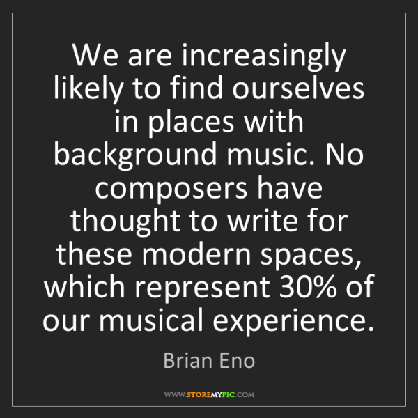 Brian Eno: We are increasingly likely to find ourselves in places...
