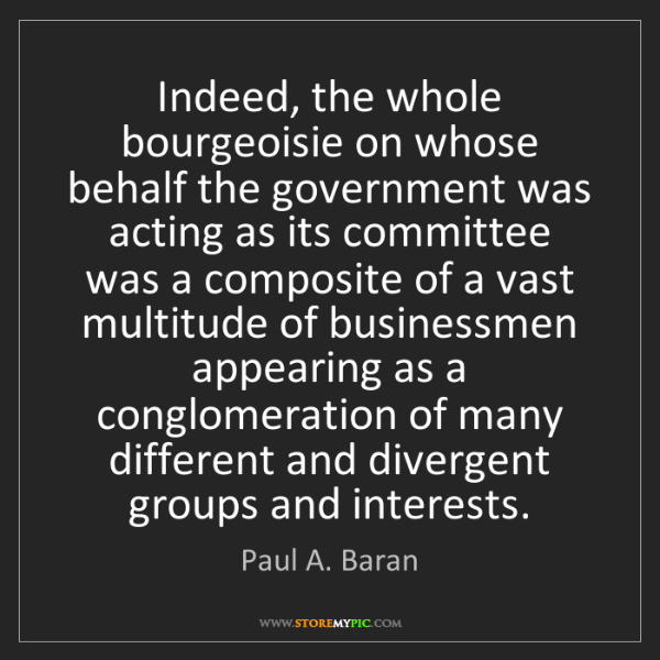 Paul A. Baran: Indeed, the whole bourgeoisie on whose behalf the government...