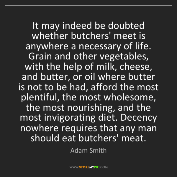 Adam Smith: It may indeed be doubted whether butchers' meet is anywhere...