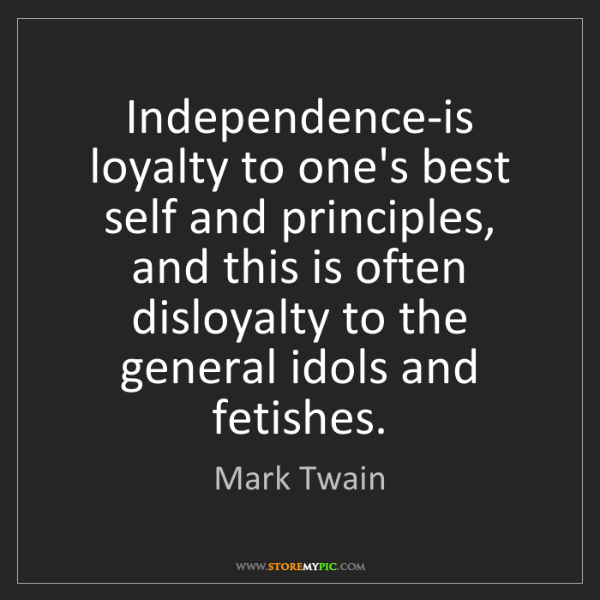 Mark Twain: Independence-is loyalty to one's best self and principles,...