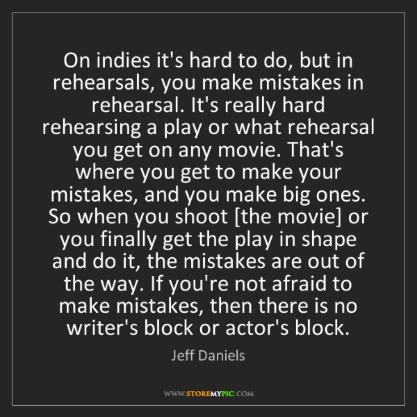 Jeff Daniels: On indies it's hard to do, but in rehearsals, you make...