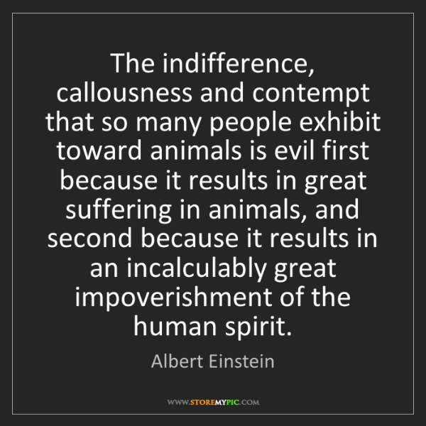 Albert Einstein: The indifference, callousness and contempt that so many...