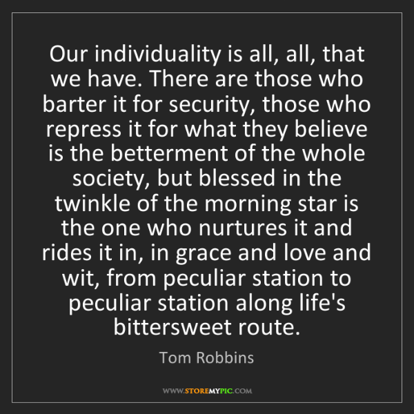 Tom Robbins: Our individuality is all, all, that we have. There are...