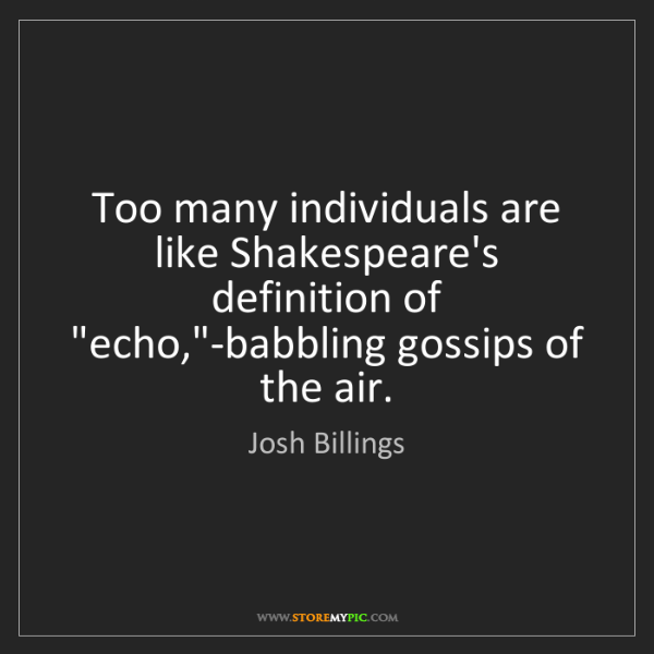 Josh Billings: Too many individuals are like Shakespeare's definition...