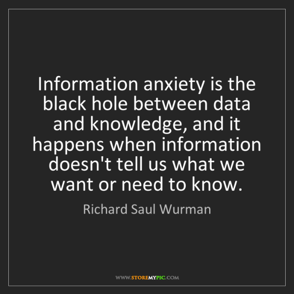 Richard Saul Wurman: Information anxiety is the black hole between data and...