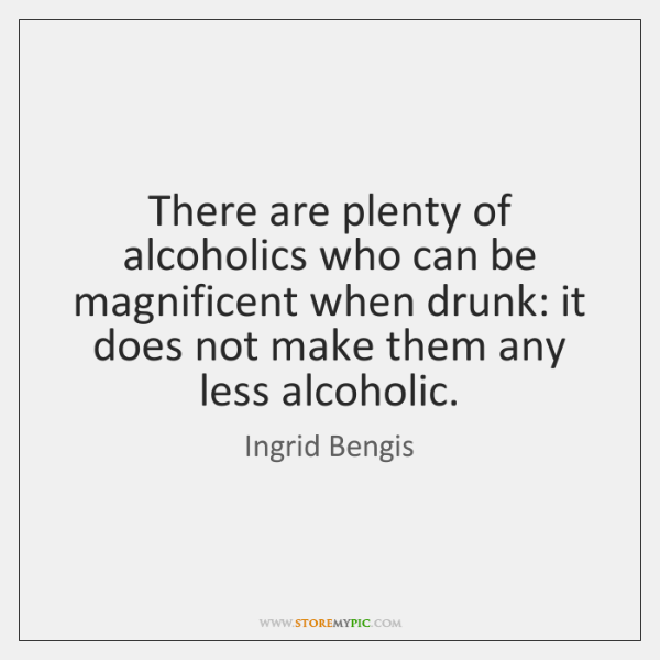 There are plenty of alcoholics who can be magnificent when drunk: it ...