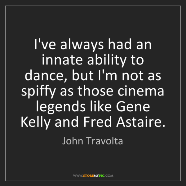 John Travolta: I've always had an innate ability to dance, but I'm not...