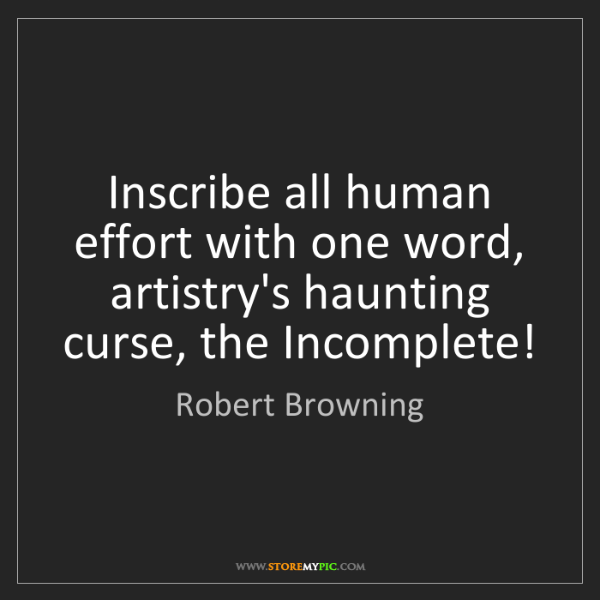 Robert Browning: Inscribe all human effort with one word, artistry's haunting...