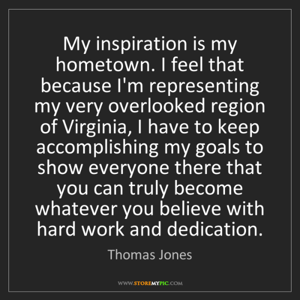 Thomas Jones: My inspiration is my hometown. I feel that because I'm...