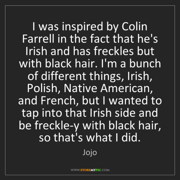 Jojo: I was inspired by Colin Farrell in the fact that he's...